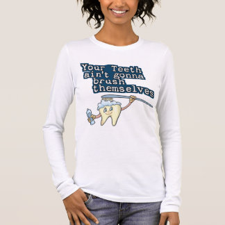 Your Teeth Aint Gonna Brush Themselves Long Sleeve T-Shirt