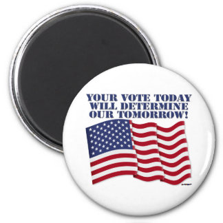 YOUR VOTE TODAY WILL DETERMINE OUR TOMORROW! 6 CM ROUND MAGNET
