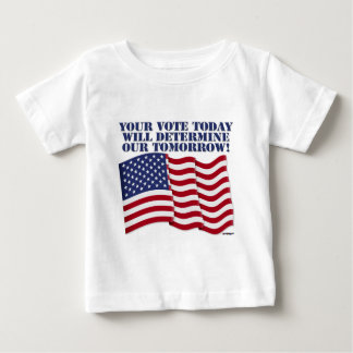YOUR VOTE TODAY WILL DETERMINE OUR TOMORROW! BABY T-Shirt
