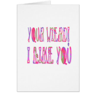 Your Wierd I Like You Greeting Card
