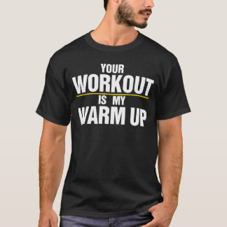 Your Workout is my Warm Up T-Shirt