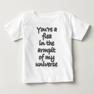 You're a flea in the armpit of my universe baby T-Shirt