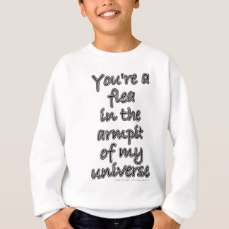You're a flea in the armpit of my universe sweatshirt
