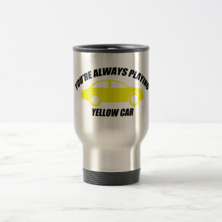 You're Always Playing Yellow Car Travel Mug