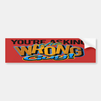 You're asking the wrong guy bumper sticker