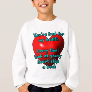 You're bad for my health. Every time I look... Sweatshirt
