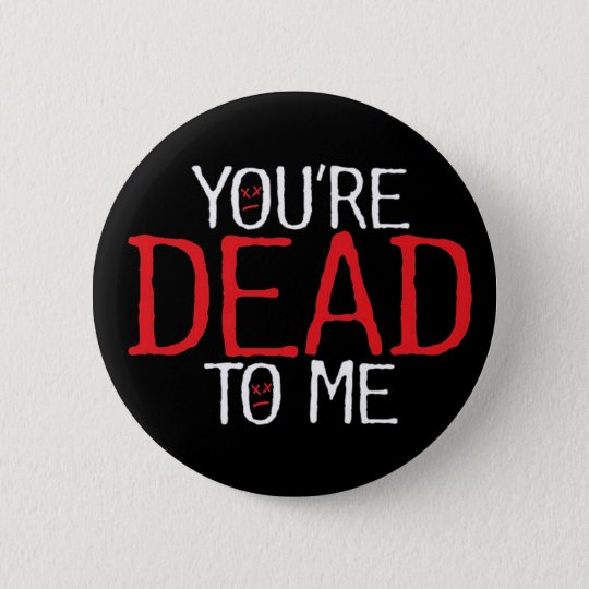 you're dead to me... 6 cm round badge