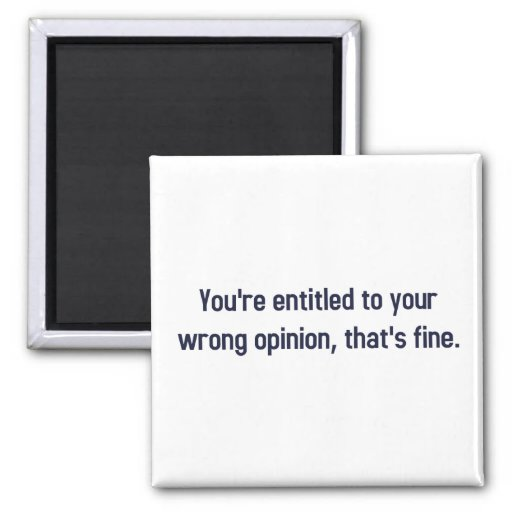 You're Entitled To Your Wrong Opinion, That's Fine Refrigerator Magnets