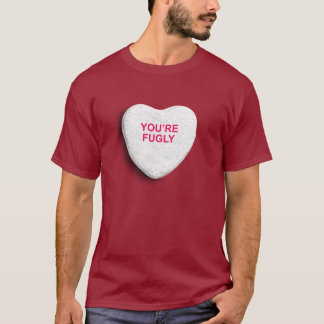 YOU'RE FUGLY CANDY HEART T-Shirt
