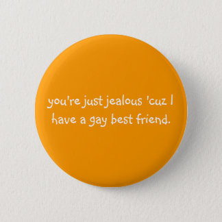you're just jealous 'cuz I have a gay best friend. 6 Cm Round Badge