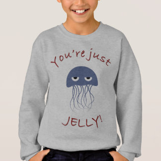 You're just jelly sweatshirt