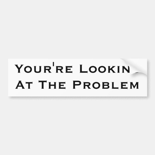 You're Looking At The Problem Bumper Sticker