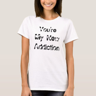 You're My New Addiction T-Shirt