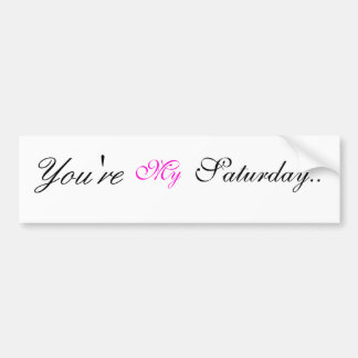 You're My Saturday bumper sticker