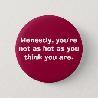 you're not as hot. . . 6 cm round badge