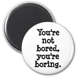 You're not bored, you're boring magnet