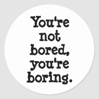 You're not bored, you're boring round sticker