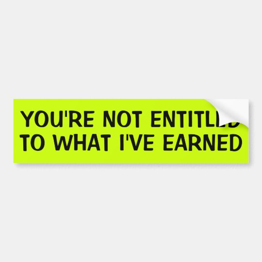 YOU'RE NOT ENTITLED TO WHAT I'VE EARNED BUMPER STICKER