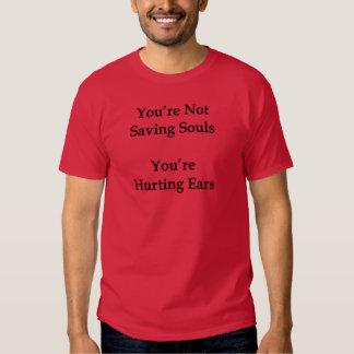 You're Not Saving Souls You're Hurting Ears Tee Shirts
