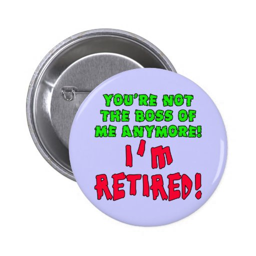 You're Not the Boss of Me Anymore - I'm Retired Buttons