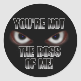 YOU'RE NOT THE BOSS OF ME! ROUND STICKER