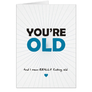 You're Old.  And I Mean REALLY Fucking Old Greeting Card