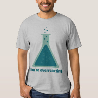 You're Overreacting Chemistry Science Beaker T Shirts