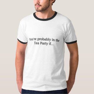 You're probably in the Tea Party if... T-Shirt