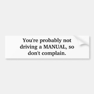 You're probably not driving a MANUAL, so don't ... Bumper Sticker