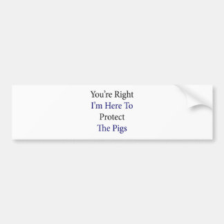 You're Right I'm Here To Protect The Pigs Bumper Sticker