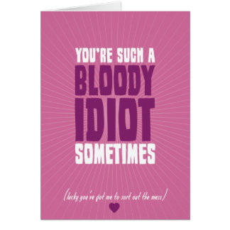 You're Such A Bloody Idiot Sometimes Greeting Card
