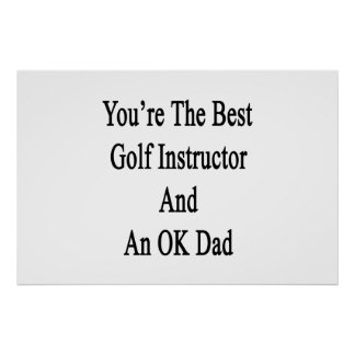You're The Best Golf Instructor And An OK Dad Poster