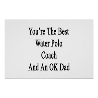 You're The Best Water Polo Coach And An OK Dad Poster