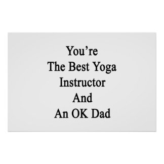 You're The Best Yoga Instructor And An OK Dad Poster