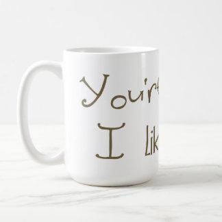 You're Weird I Like You Mug