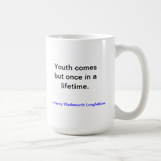 Youth is wasted onthe young.  Longfellow mug