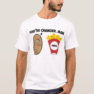 You've changed, man (Potato to French Fries) T-Shirt