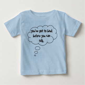 youve-got-to-bawl-before-you-can-talk-01 baby T-Shirt