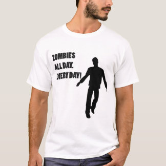 ZOMBIES ALL DAY. EVERY DAY! T-Shirt