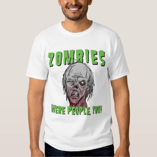 Zombies Were People, Too! Tee Shirts